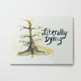literally dying... Metal Print