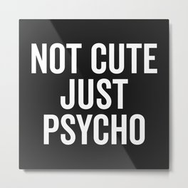 Not Cute Just Psycho Funny Quote Metal Print