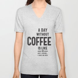 A Day Without Coffee is Like Just Kidding I Have No Idea Unisex V-Neck