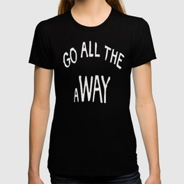 GO ALL THE aWAY T-shirt