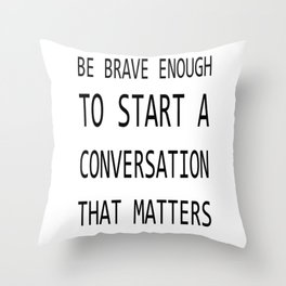 BE BRAVE ENOUGH TO START A CONVERSATION THAT MATTERS Throw Pillow