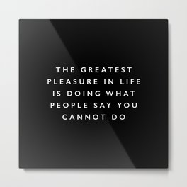 The Greatest Pleasure in Life is Doing What People Say You Cannot Do inspirational quote typography Metal Print