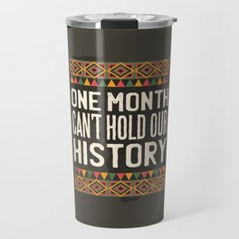 Black History Month One Month Can't Hold Our History Travel Mug