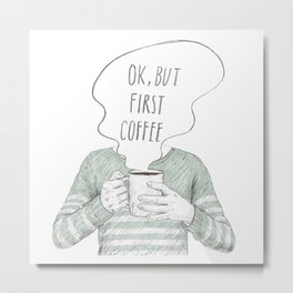OK,BUT FIRST COFFEE Metal Print