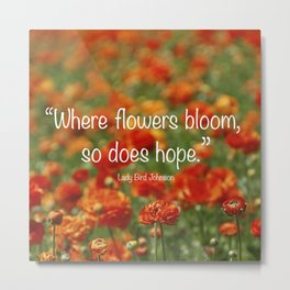 """""""Where Flowers Bloom So Does Hope."""" Lady Bird Johnson quote Metal Print"""