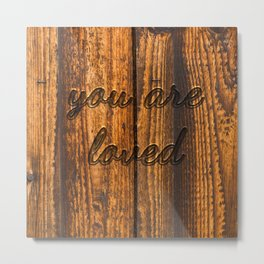 you are loved (burnt wood) Metal Print