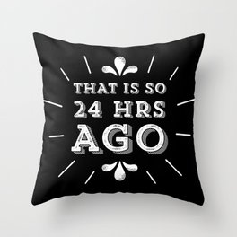 That is So 24 Hrs Ago! Throw Pillow