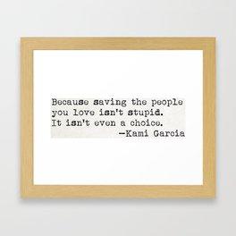 """Because saving the people you love isn't stupid. It isn't even a choice"" -Kami Garcia Framed Art Print"