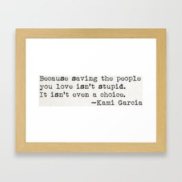 """Because saving the people you love isn't stupid. It isn't even a choice"" -Kami Garcia Framed Art Print"