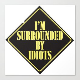 Im surrounded by idiots Canvas Print