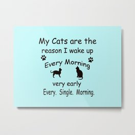My Cats are the Reason I Wake Up Metal Print