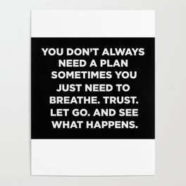 You Don't Always Need A Plan Sometimes You Just Need To Breathe Trust Let Go And See What Happens Poster
