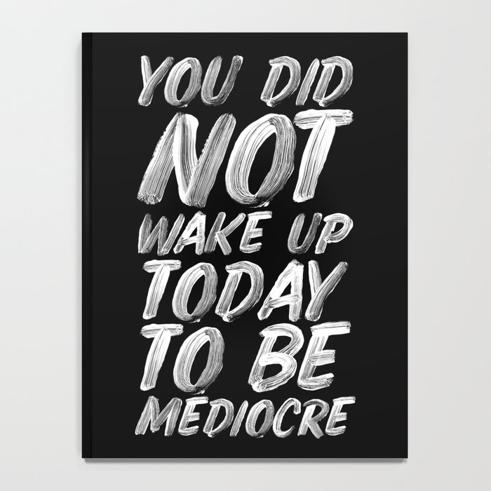 You Did Not Wake Up Today To Be Mediocre black and white monochrome typography poster design Notebook