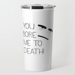 You bore me to death! Travel Mug