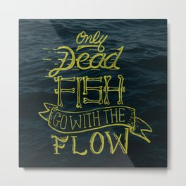 Only Dead Fish Go With The Flow Metal Print