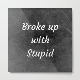 Broke Up With Stupid Metal Print