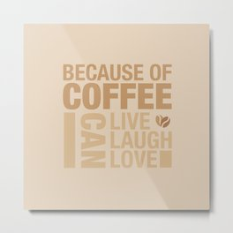Because of Coffee 1 Metal Print