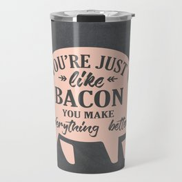 You're Just Like Bacon You Make Everything Better Travel Mug