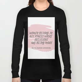 Ruth Bader Ginsburg Quote   WOMEN BELONG IN ALL PLACES WHERE DECISION ARE BEING MADE Long Sleeve T-shirt