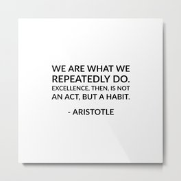 We are what we repeatedly do. Excellence,  then, is not an act, but a habit. - Aristotle Metal Print