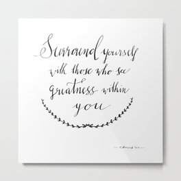 Surround Yourself with those who see greatness in you by Edmond Lee in calligraphy Metal Print