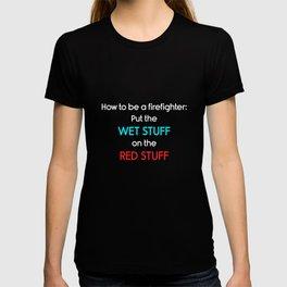 Be a Firefighter: Put Wet Stuff on Red Stuff T-Shirt T-shirt
