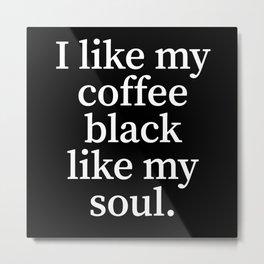 I Like My Coffee Black Like My Soul Metal Print
