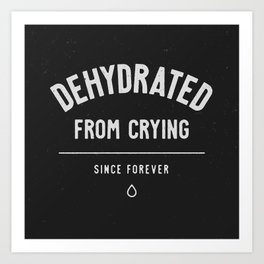 Dehydrated From Crying Art Print