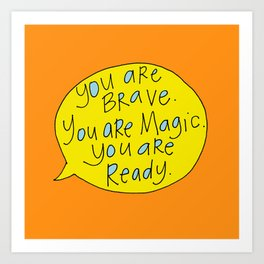 You are Brave. You are Magic. You are Ready. Art Print