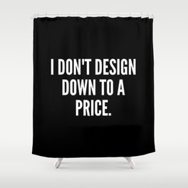 I don t design down to a price Shower Curtain