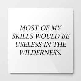 Most Of My Skills Would Be Useless In The Wilderness Metal Print