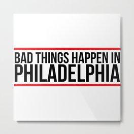 Bad things happen in philadelphia shirt Metal Print