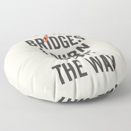 May the bridges I burn light the way, strong woman, quote for motivation, getting over, independent Floor Pillow