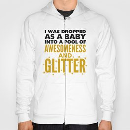 I WAS DROPPED AS A BABY INTO A POOL OF AWESOMENESS AND GLITTER Hoody