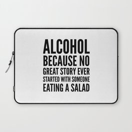 ALCOHOL BECAUSE NO GREAT STORY EVER STARTED WITH SOMEONE EATING A SALAD Laptop Sleeve