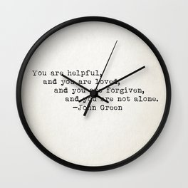 """You are helpful, and you are loved, and you are forgiven, and you are not alone."" -John Green Wall Clock"