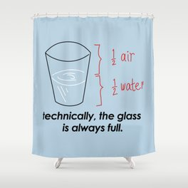 TECHNICALLY, THE GLASS IS ALWAYS FULL Shower Curtain