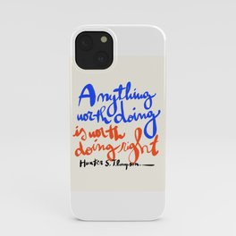 Anything worth doing is worth doing right - Hunter S. Thompson quote iPhone Case