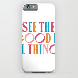 See The Good In All All Things Quote iPhone Case