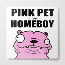 Pink Pet is my Homeboy Metal Print