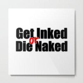 Get Inked or Die Naked Metal Print