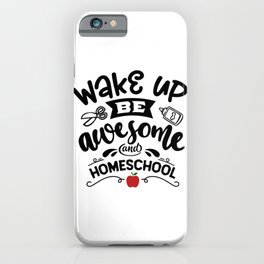Wake Up Be Awesome And Homeschool iPhone Case