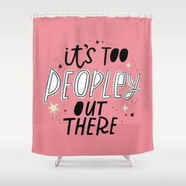 It's Too Peopley Out There Shower Curtain