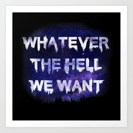 Whatever the Hell We Want Art Print