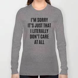 I'M SORRY IT'S JUST THAT I LITERALLY DON'T CARE AT ALL Long Sleeve T-shirt