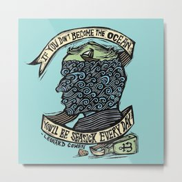 If You Don't Become the Ocean, You'll Be Seasick Every Day. Metal Print