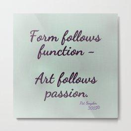 Form follows function - Art follows passion  Metal Print