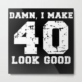 Damn, I Make 40 Look Good Metal Print