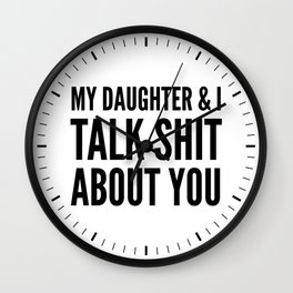 My Daughter & I Talk Shit About You Wall Clock