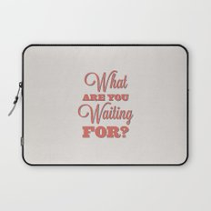 What are you waiting for? Laptop Sleeve